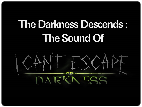The Darkness Descends: The Sound of I Can't Escape: Darkness